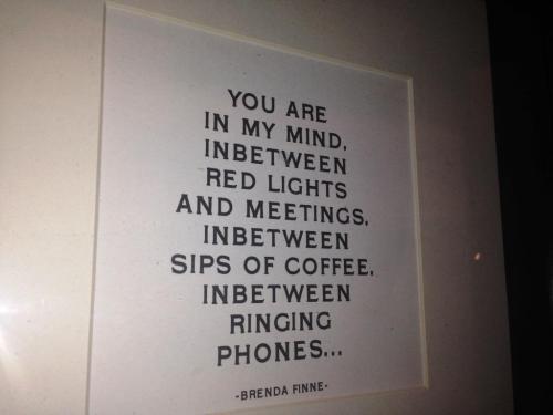 You are in my mind, inbetween red lights and meetings, inbetween sips of coffee, inbetween ringing phones